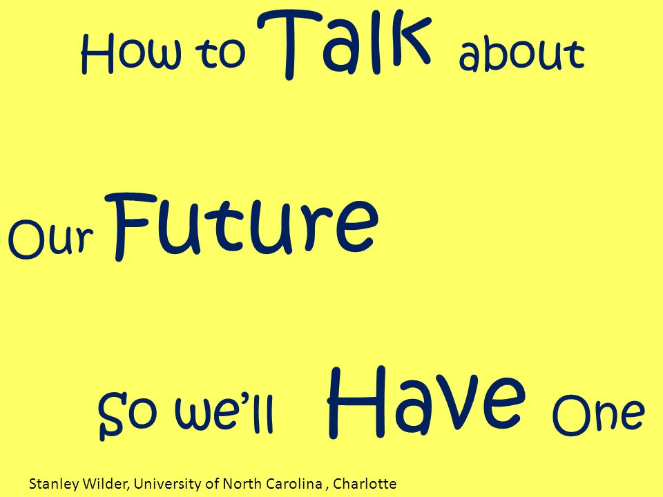 How to Talk about Our Future So we'll Have One Stanley Wilder, University of North Carolina, Charlotte