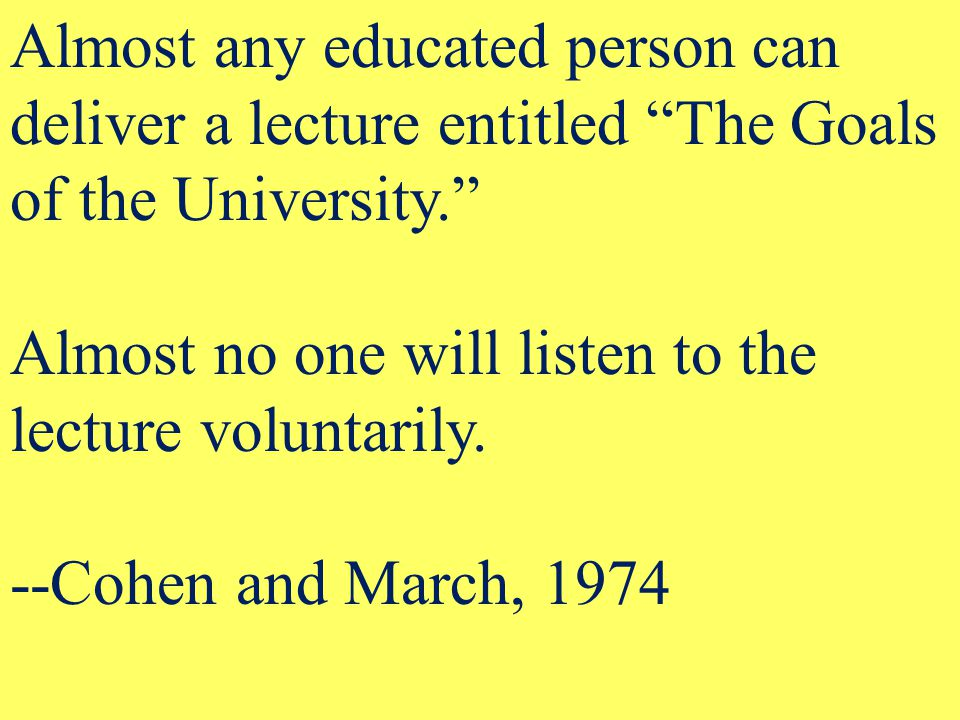 Almost any educated person can deliver a lecture entitled The Goals of the University. Almost no one will listen to the lecture voluntarily.