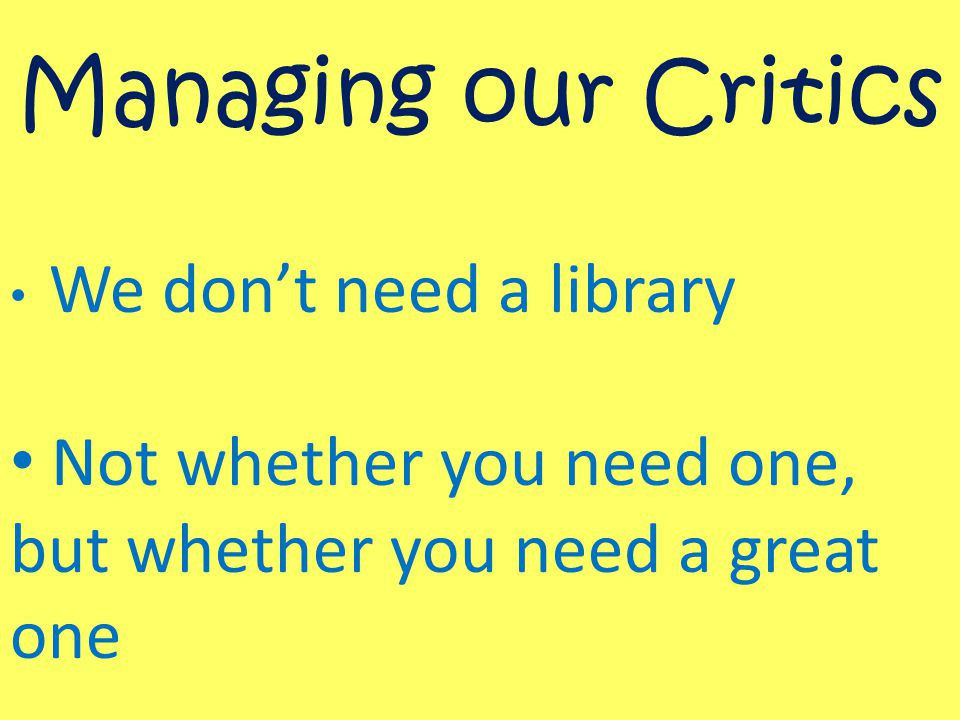 Managing our Critics We don't need a library Not whether you need one, but whether you need a great one