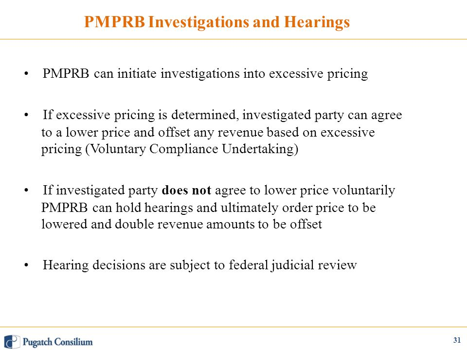 PMPRB Investigations and Hearings PMPRB can initiate investigations into excessive pricing If excessive pricing is determined, investigated party can agree to a lower price and offset any revenue based on excessive pricing (Voluntary Compliance Undertaking) If investigated party does not agree to lower price voluntarily PMPRB can hold hearings and ultimately order price to be lowered and double revenue amounts to be offset Hearing decisions are subject to federal judicial review 31