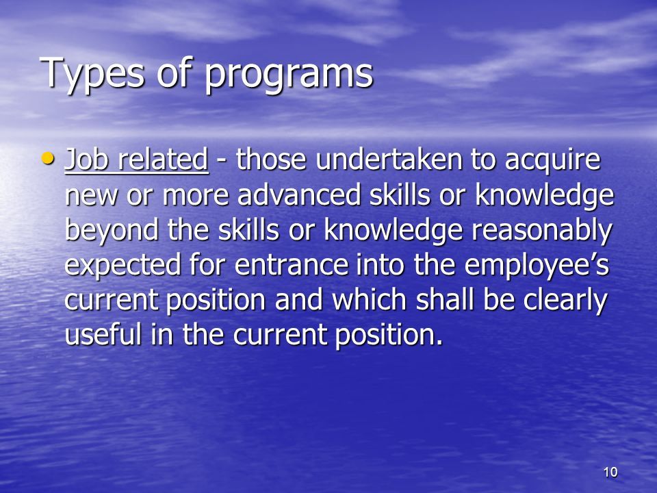 Types of programs Job related - those undertaken to acquire new or more advanced skills or knowledge beyond the skills or knowledge reasonably expected for entrance into the employee's current position and which shall be clearly useful in the current position.