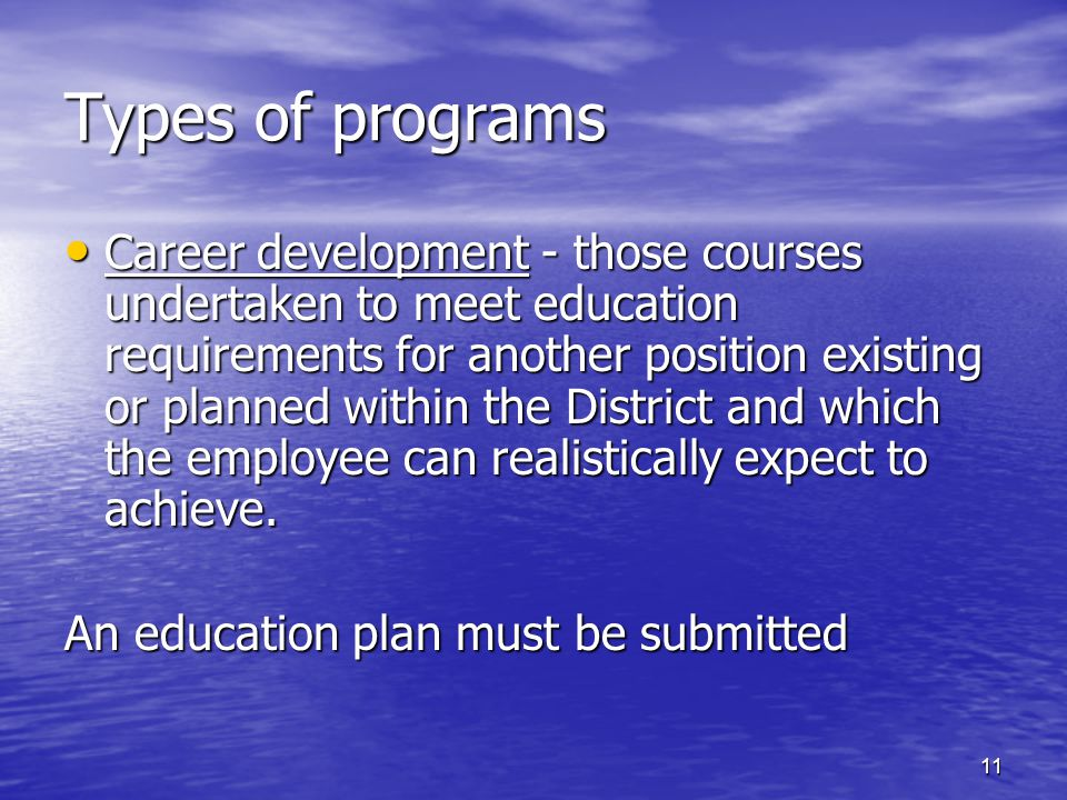 Types of programs Career development - those courses undertaken to meet education requirements for another position existing or planned within the District and which the employee can realistically expect to achieve.