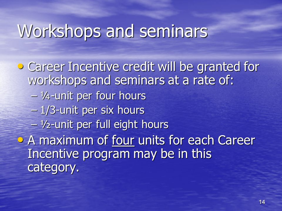 Workshops and seminars Career Incentive credit will be granted for workshops and seminars at a rate of: Career Incentive credit will be granted for workshops and seminars at a rate of: –¼-unit per four hours –1/3-unit per six hours –½-unit per full eight hours A maximum of four units for each Career Incentive program may be in this category.