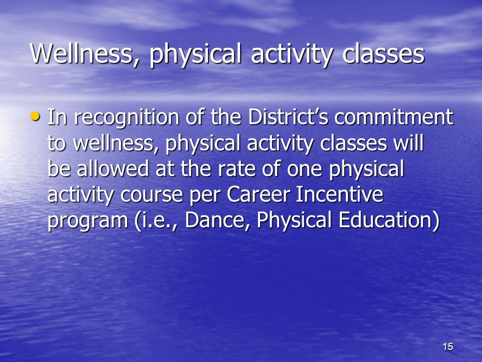 Wellness, physical activity classes In recognition of the District's commitment to wellness, physical activity classes will be allowed at the rate of one physical activity course per Career Incentive program (i.e., Dance, Physical Education) In recognition of the District's commitment to wellness, physical activity classes will be allowed at the rate of one physical activity course per Career Incentive program (i.e., Dance, Physical Education) 15