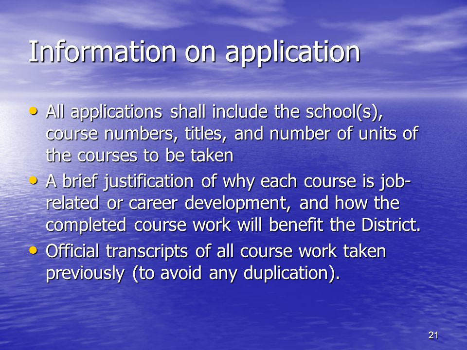 Information on application All applications shall include the school(s), course numbers, titles, and number of units of the courses to be taken All applications shall include the school(s), course numbers, titles, and number of units of the courses to be taken A brief justification of why each course is job- related or career development, and how the completed course work will benefit the District.