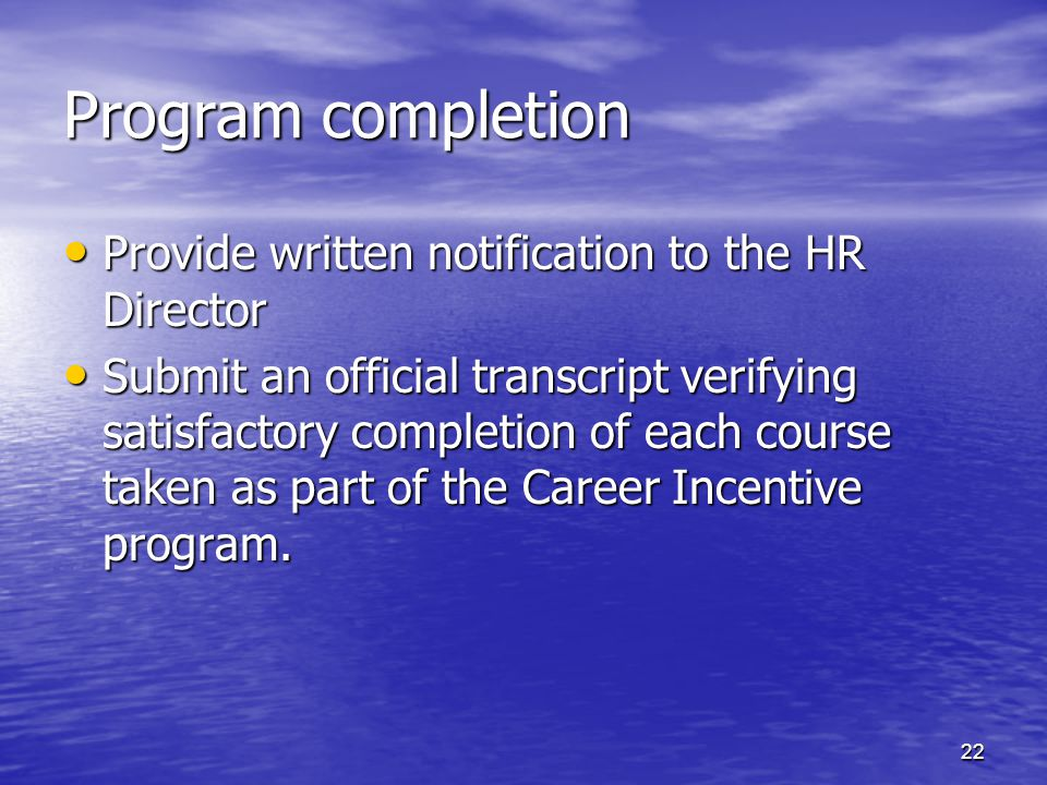 Program completion Provide written notification to the HR Director Provide written notification to the HR Director Submit an official transcript verifying satisfactory completion of each course taken as part of the Career Incentive program.