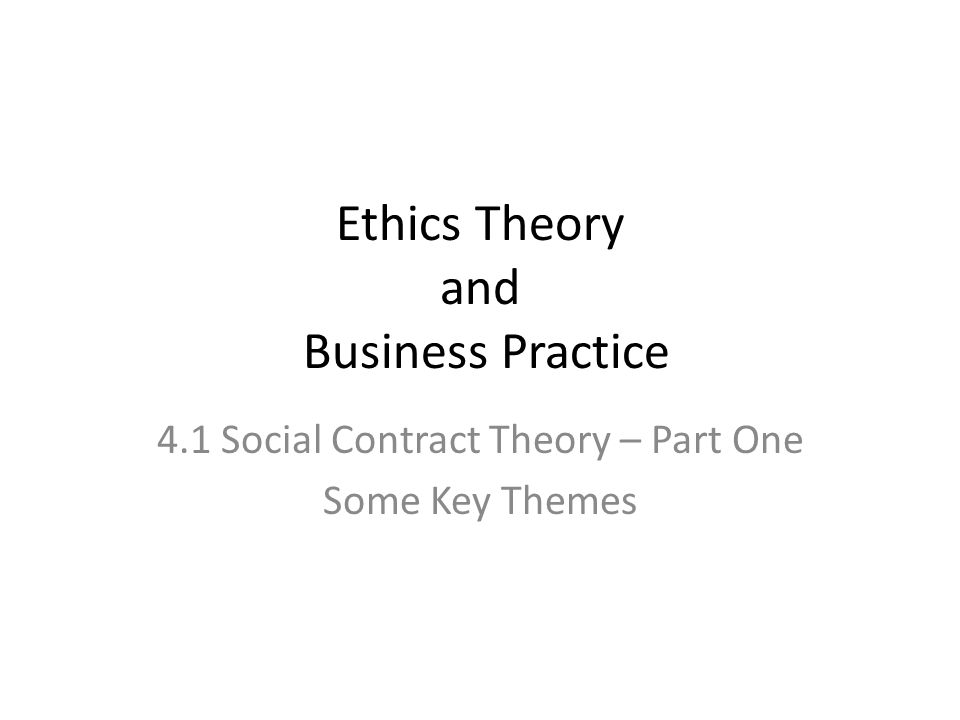 Ethics Theory and Business Practice 4.1 Social Contract Theory – Part One Some Key Themes