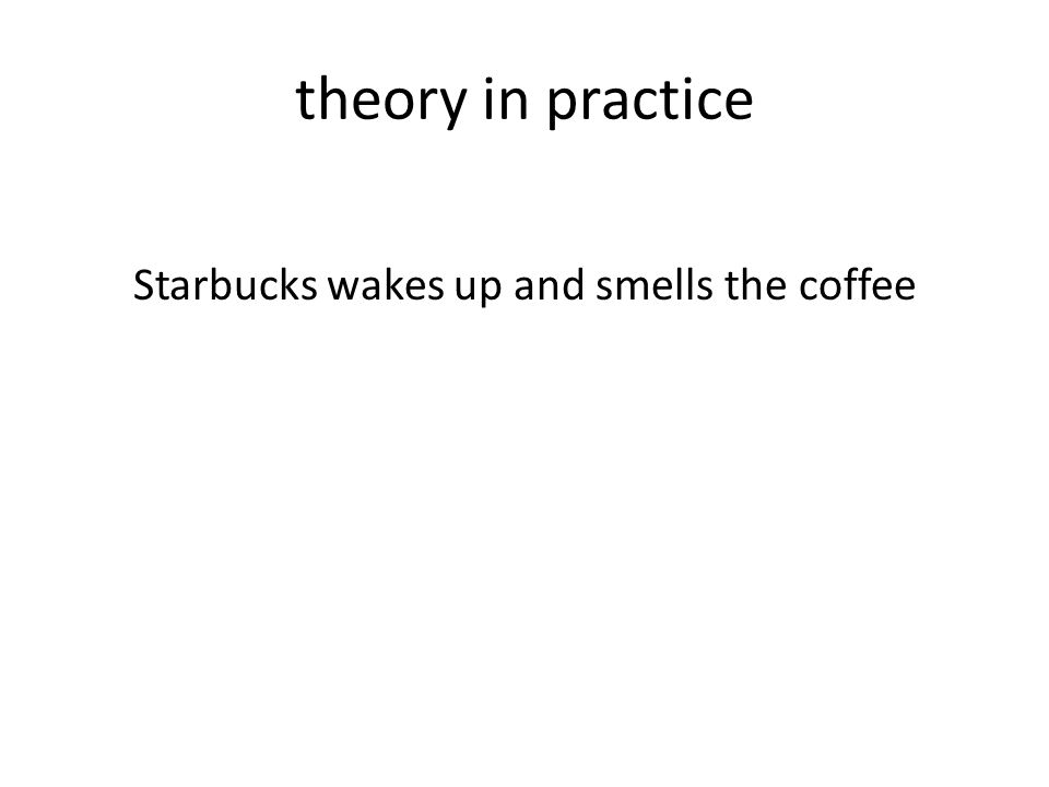 theory in practice Starbucks wakes up and smells the coffee