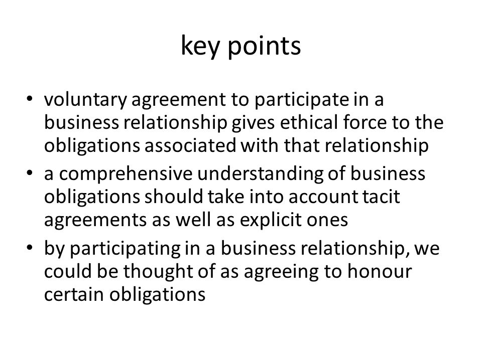 key points voluntary agreement to participate in a business relationship gives ethical force to the obligations associated with that relationship a comprehensive understanding of business obligations should take into account tacit agreements as well as explicit ones by participating in a business relationship, we could be thought of as agreeing to honour certain obligations