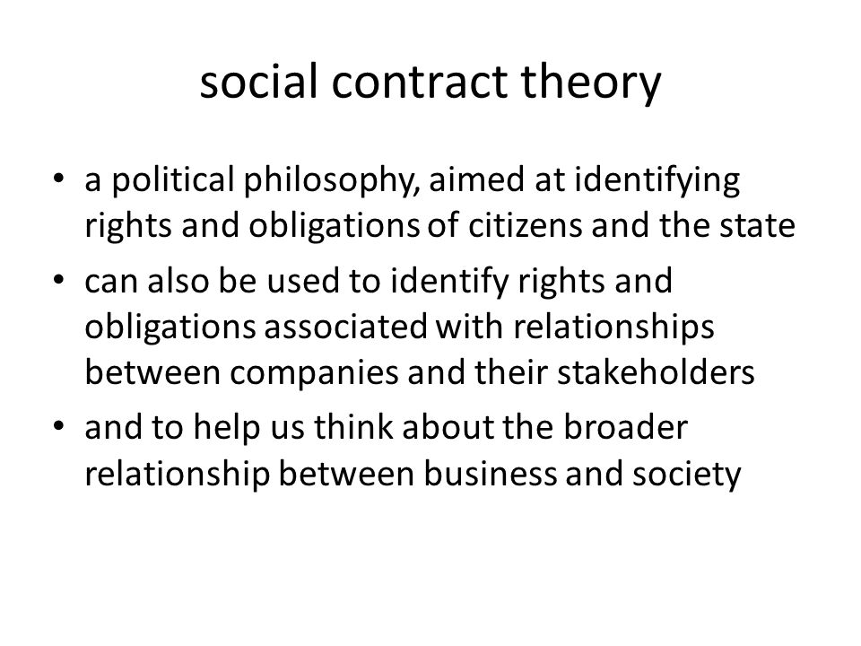 social contract theory a political philosophy, aimed at identifying rights and obligations of citizens and the state can also be used to identify rights and obligations associated with relationships between companies and their stakeholders and to help us think about the broader relationship between business and society
