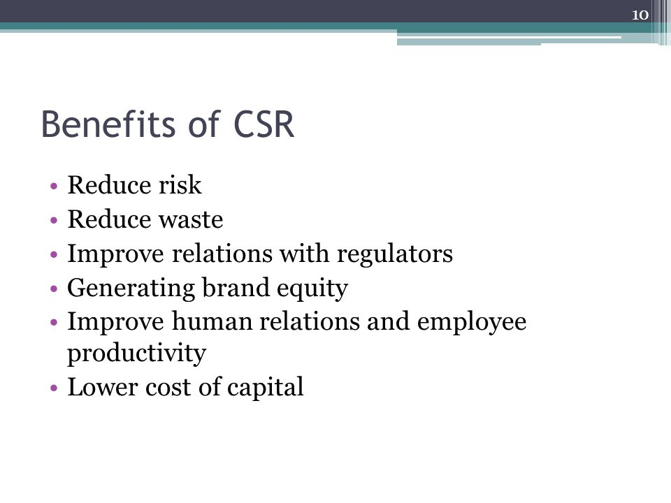 Benefits of CSR Reduce risk Reduce waste Improve relations with regulators Generating brand equity Improve human relations and employee productivity Lower cost of capital 10
