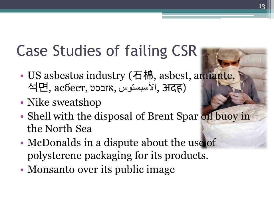 Case Studies of failing CSR US asbestos industry ( 石棉, asbest, amiante, 석면, асбест, אזבסט, الأسبستوس, अदह ) Nike sweatshop Shell with the disposal of Brent Spar oil buoy in the North Sea McDonalds in a dispute about the use of polysterene packaging for its products.