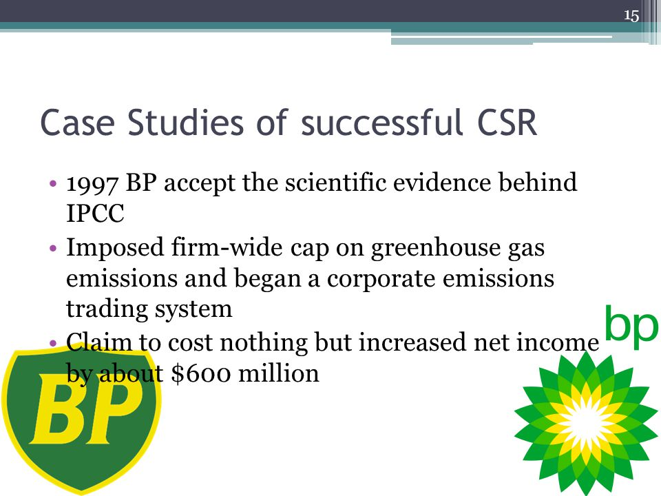 Case Studies of successful CSR 1997 BP accept the scientific evidence behind IPCC Imposed firm-wide cap on greenhouse gas emissions and began a corporate emissions trading system Claim to cost nothing but increased net income by about $600 million 15