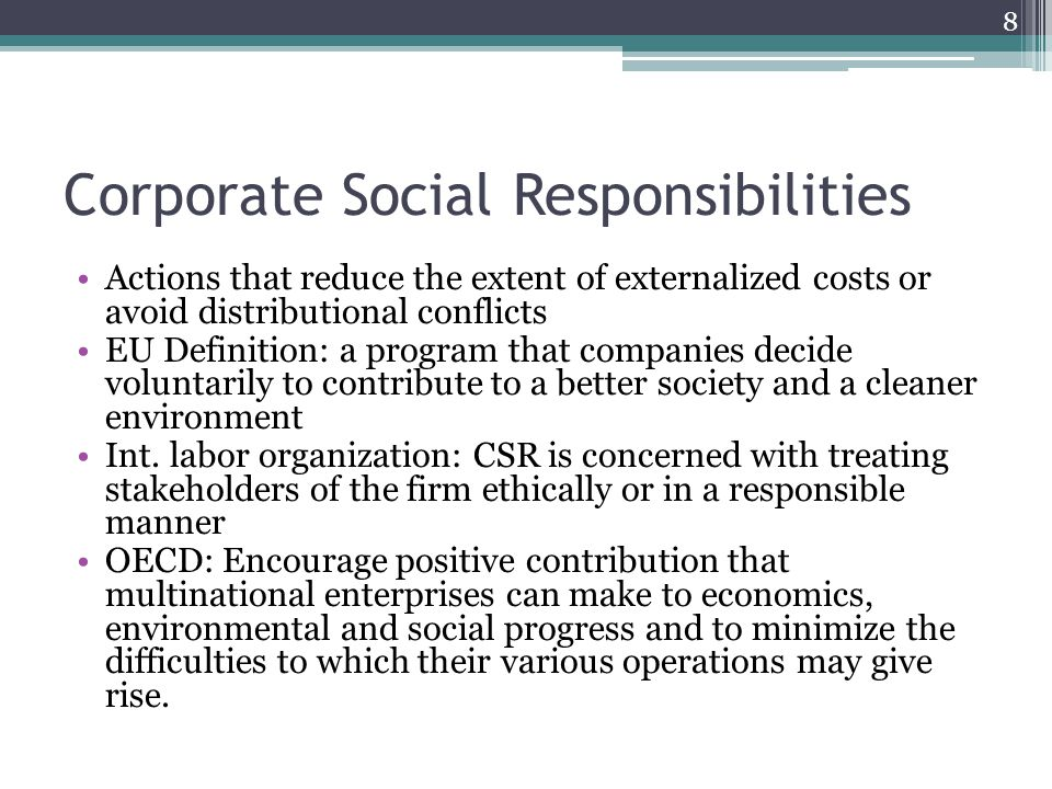 Corporate Social Responsibilities Actions that reduce the extent of externalized costs or avoid distributional conflicts EU Definition: a program that companies decide voluntarily to contribute to a better society and a cleaner environment Int.