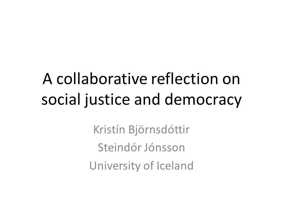 A collaborative reflection on social justice and democracy Kristín Björnsdóttir Steindór Jónsson University of Iceland