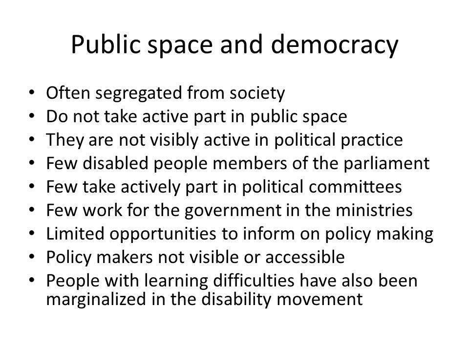 Public space and democracy Often segregated from society Do not take active part in public space They are not visibly active in political practice Few disabled people members of the parliament Few take actively part in political committees Few work for the government in the ministries Limited opportunities to inform on policy making Policy makers not visible or accessible People with learning difficulties have also been marginalized in the disability movement