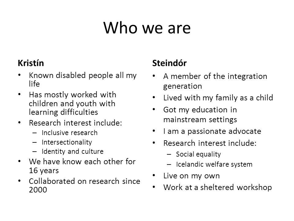 Who we are Kristín Known disabled people all my life Has mostly worked with children and youth with learning difficulties Research interest include: – Inclusive research – Intersectionality – Identity and culture We have know each other for 16 years Collaborated on research since 2000 Steindór A member of the integration generation Lived with my family as a child Got my education in mainstream settings I am a passionate advocate Research interest include: – Social equality – Icelandic welfare system Live on my own Work at a sheltered workshop