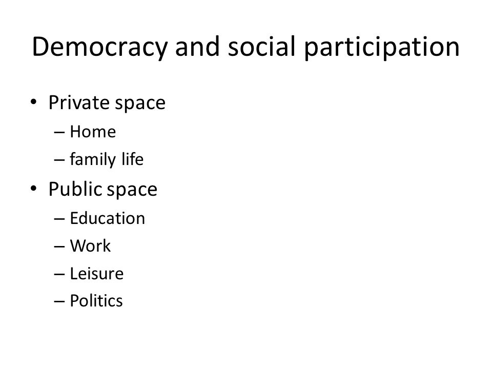 Democracy and social participation Private space – Home – family life Public space – Education – Work – Leisure – Politics