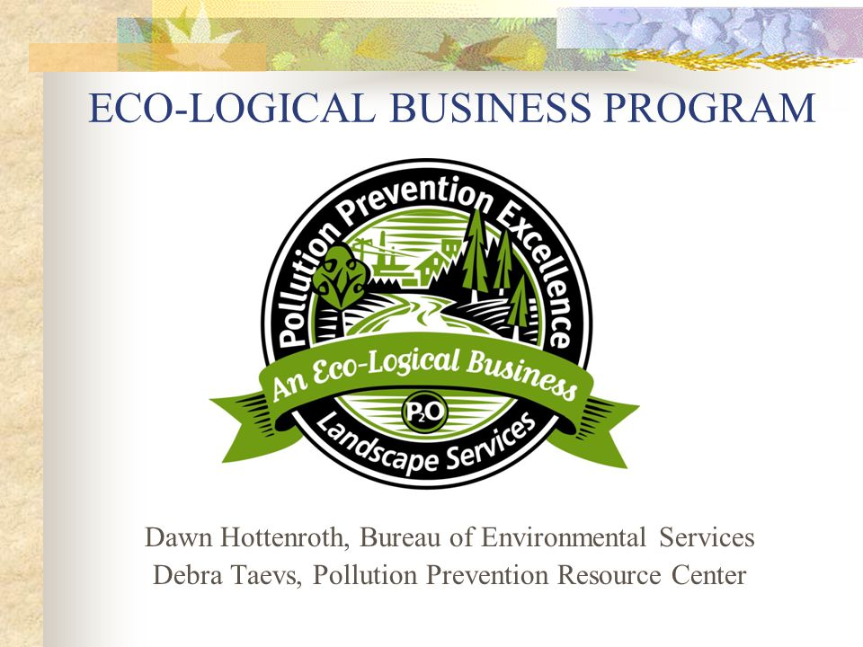 ECO-LOGICAL BUSINESS PROGRAM Dawn Hottenroth, Bureau of Environmental Services Debra Taevs, Pollution Prevention Resource Center