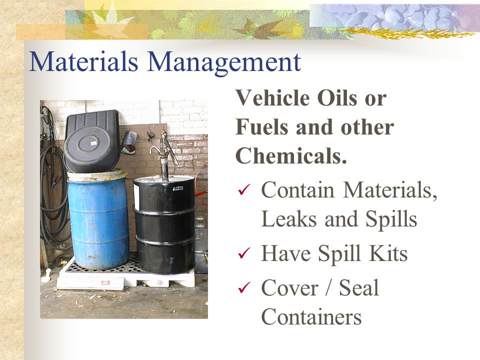 Materials Management Vehicle Oils or Fuels and other Chemicals. Contain Materials, Leaks and Spills Have Spill Kits Cover / Seal Containers