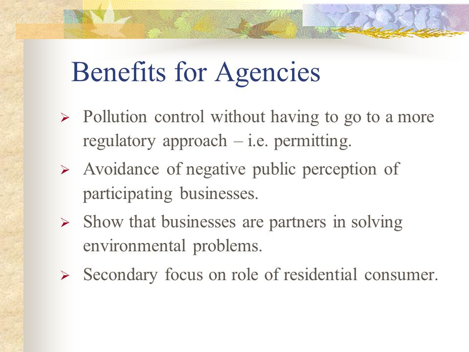Benefits for Agencies  Pollution control without having to go to a more regulatory approach – i.e.