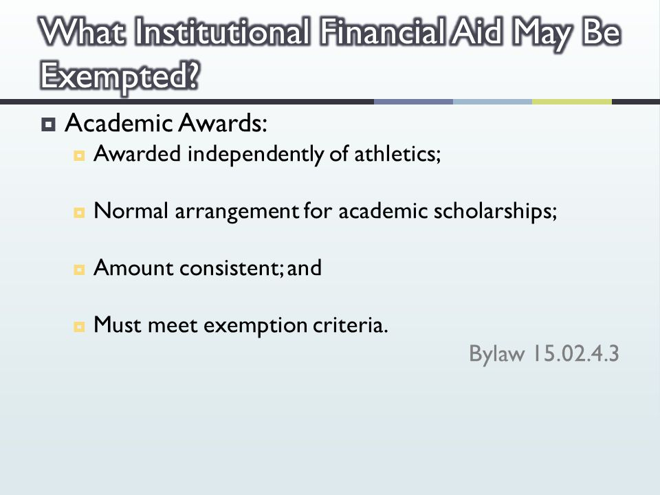  Academic Awards:  Awarded independently of athletics;  Normal arrangement for academic scholarships;  Amount consistent; and  Must meet exemption criteria.
