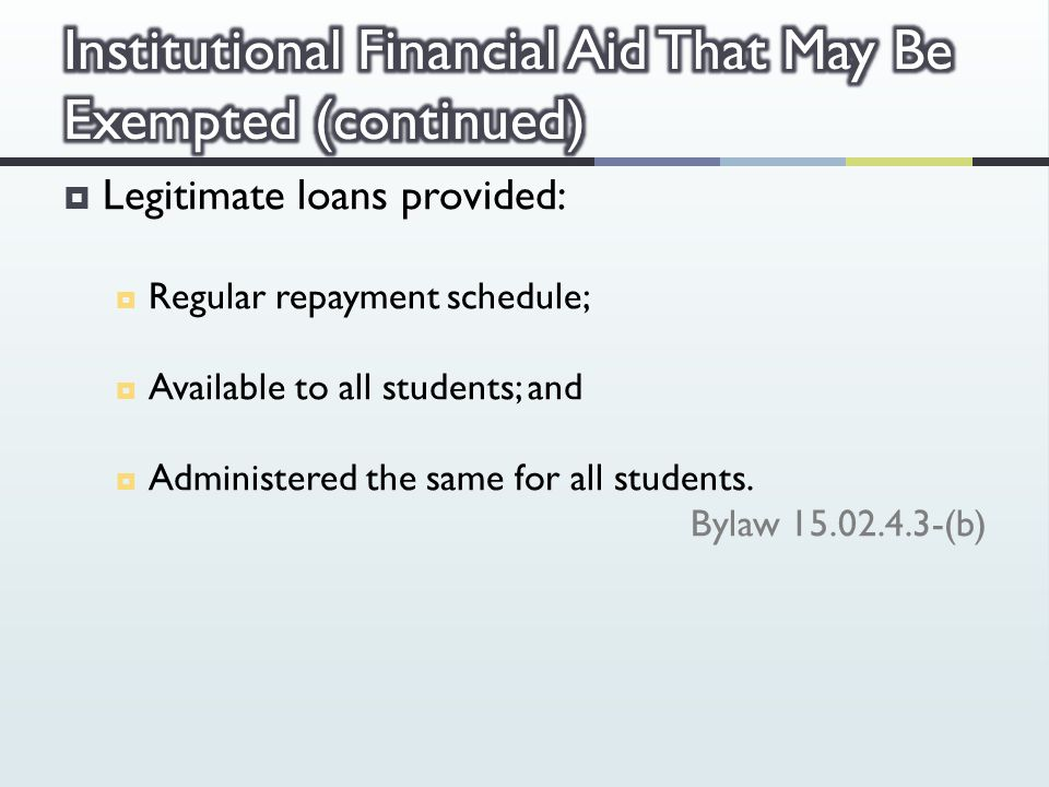  Legitimate loans provided:  Regular repayment schedule;  Available to all students; and  Administered the same for all students.