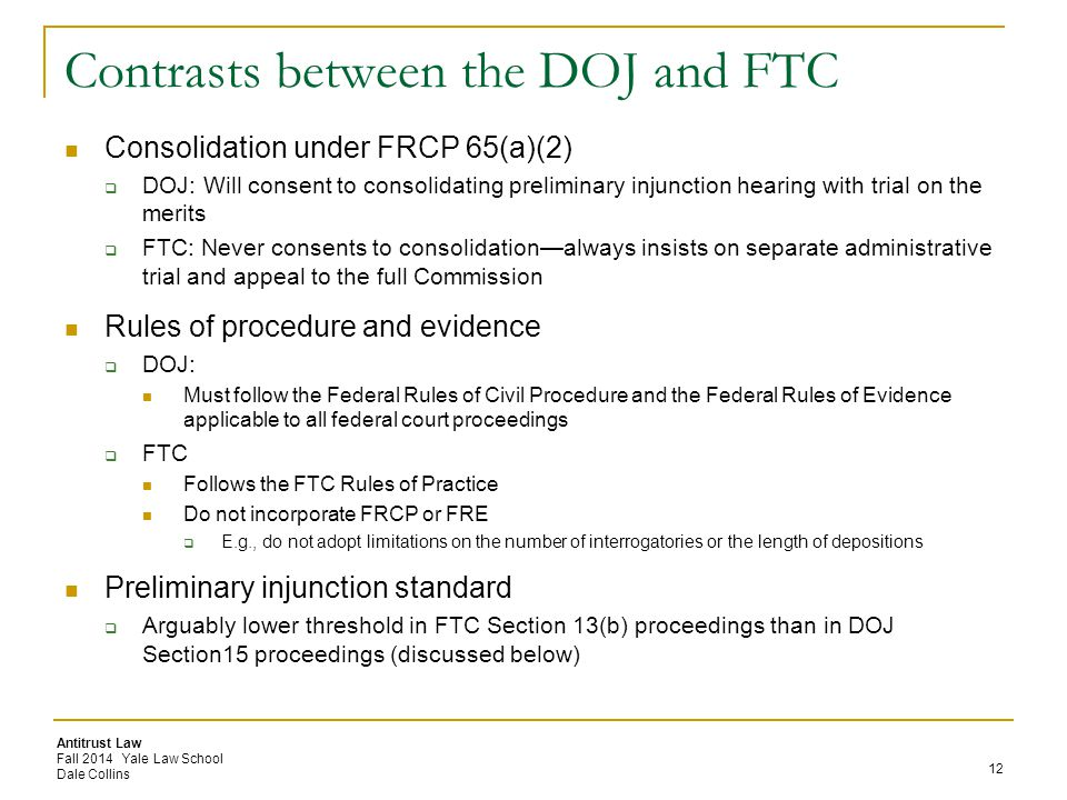 Antitrust Law Fall 2014 Yale Law School Dale Collins Contrasts between the DOJ and FTC Consolidation under FRCP 65(a)(2)  DOJ: Will consent to consolidating preliminary injunction hearing with trial on the merits  FTC: Never consents to consolidation—always insists on separate administrative trial and appeal to the full Commission Rules of procedure and evidence  DOJ: Must follow the Federal Rules of Civil Procedure and the Federal Rules of Evidence applicable to all federal court proceedings  FTC Follows the FTC Rules of Practice Do not incorporate FRCP or FRE  E.g., do not adopt limitations on the number of interrogatories or the length of depositions Preliminary injunction standard  Arguably lower threshold in FTC Section 13(b) proceedings than in DOJ Section15 proceedings (discussed below) 12