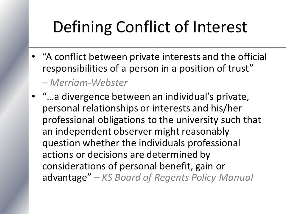 Defining Conflict of Interest A conflict between private interests and the official responsibilities of a person in a position of trust – Merriam-Webster …a divergence between an individual's private, personal relationships or interests and his/her professional obligations to the university such that an independent observer might reasonably question whether the individuals professional actions or decisions are determined by considerations of personal benefit, gain or advantage – KS Board of Regents Policy Manual