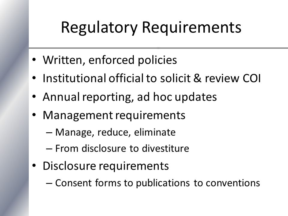 Regulatory Requirements Written, enforced policies Institutional official to solicit & review COI Annual reporting, ad hoc updates Management requirements – Manage, reduce, eliminate – From disclosure to divestiture Disclosure requirements – Consent forms to publications to conventions