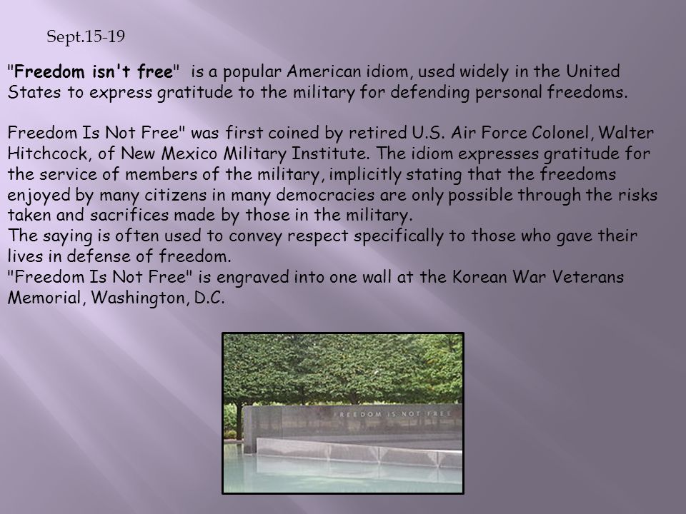 Sept.15-19 Freedom isn t free is a popular American idiom, used widely in the United States to express gratitude to the military for defending personal freedoms.