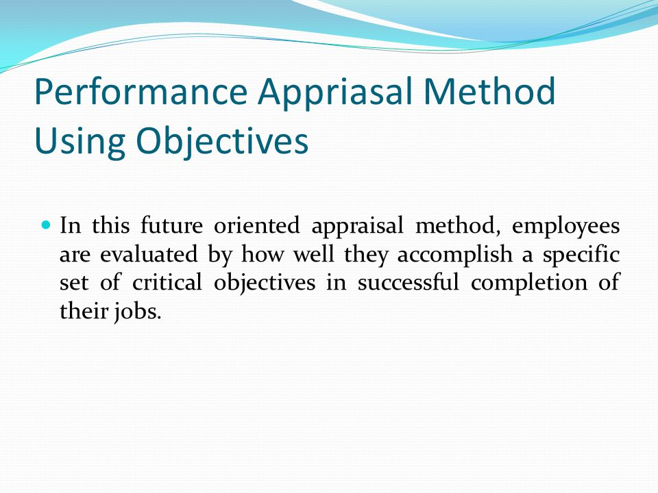 Performance Appriasal Method Using Objectives In this future oriented appraisal method, employees are evaluated by how well they accomplish a specific