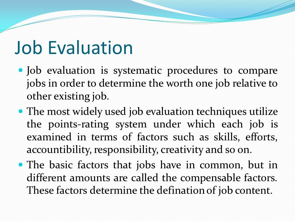 Job Evaluation Job evaluation is systematic procedures to compare jobs in order to determine the worth one job relative to other existing job. The mos