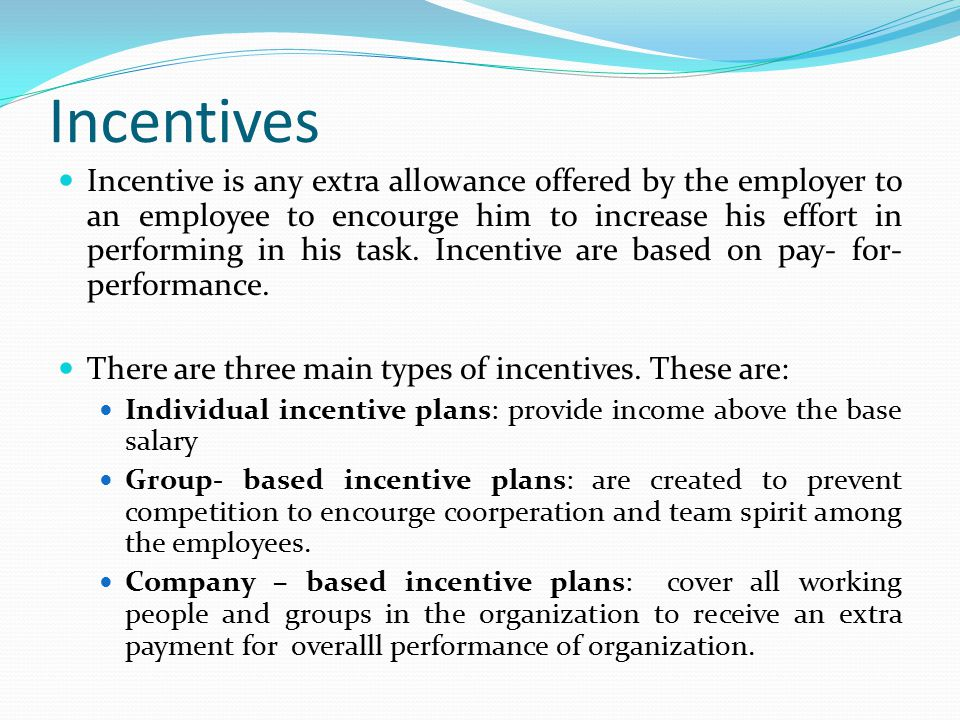 Incentives Incentive is any extra allowance offered by the employer to an employee to encourge him to increase his effort in performing in his task. I
