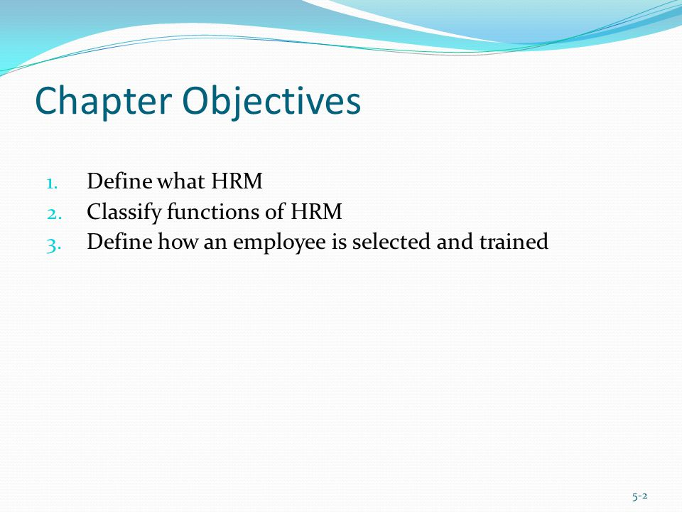 Chapter Objectives 1. Define what HRM 2. Classify functions of HRM 3. Define how an employee is selected and trained 5-2