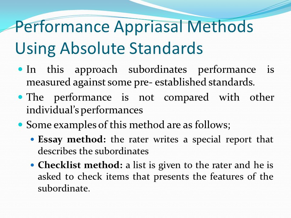 Performance Appriasal Methods Using Absolute Standards In this approach subordinates performance is measured against some pre- established standards.