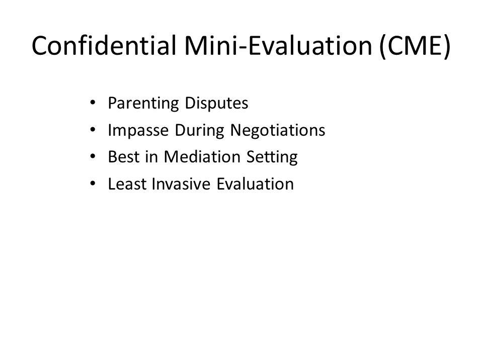 Confidential Mini-Evaluation (CME) Parenting Disputes Impasse During Negotiations Best in Mediation Setting Least Invasive Evaluation