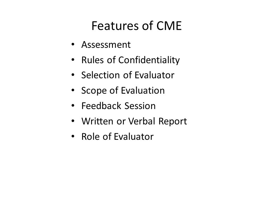 Features of CME Assessment Rules of Confidentiality Selection of Evaluator Scope of Evaluation Feedback Session Written or Verbal Report Role of Evaluator