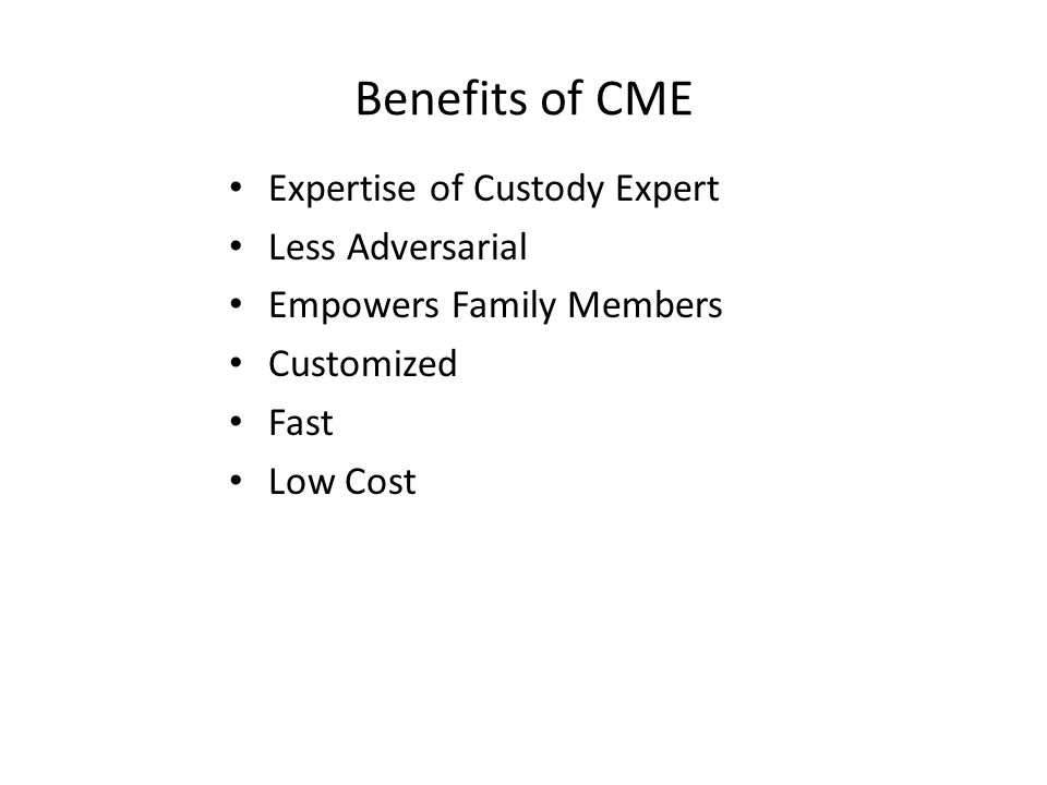 Benefits of CME Expertise of Custody Expert Less Adversarial Empowers Family Members Customized Fast Low Cost