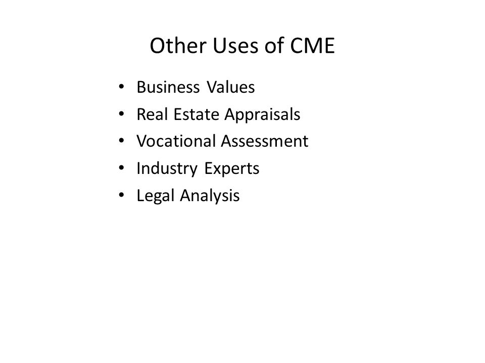 Other Uses of CME Business Values Real Estate Appraisals Vocational Assessment Industry Experts Legal Analysis