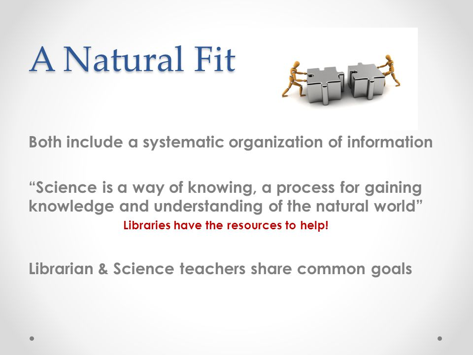 A Natural Fit Both include a systematic organization of information Science is a way of knowing, a process for gaining knowledge and understanding of the natural world Libraries have the resources to help.