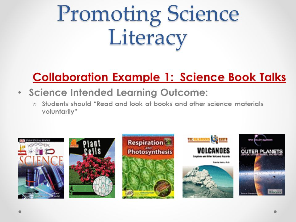Promoting Science Literacy Collaboration Example 1: Science Book Talks Science Intended Learning Outcome: o Students should Read and look at books and other science materials voluntarily