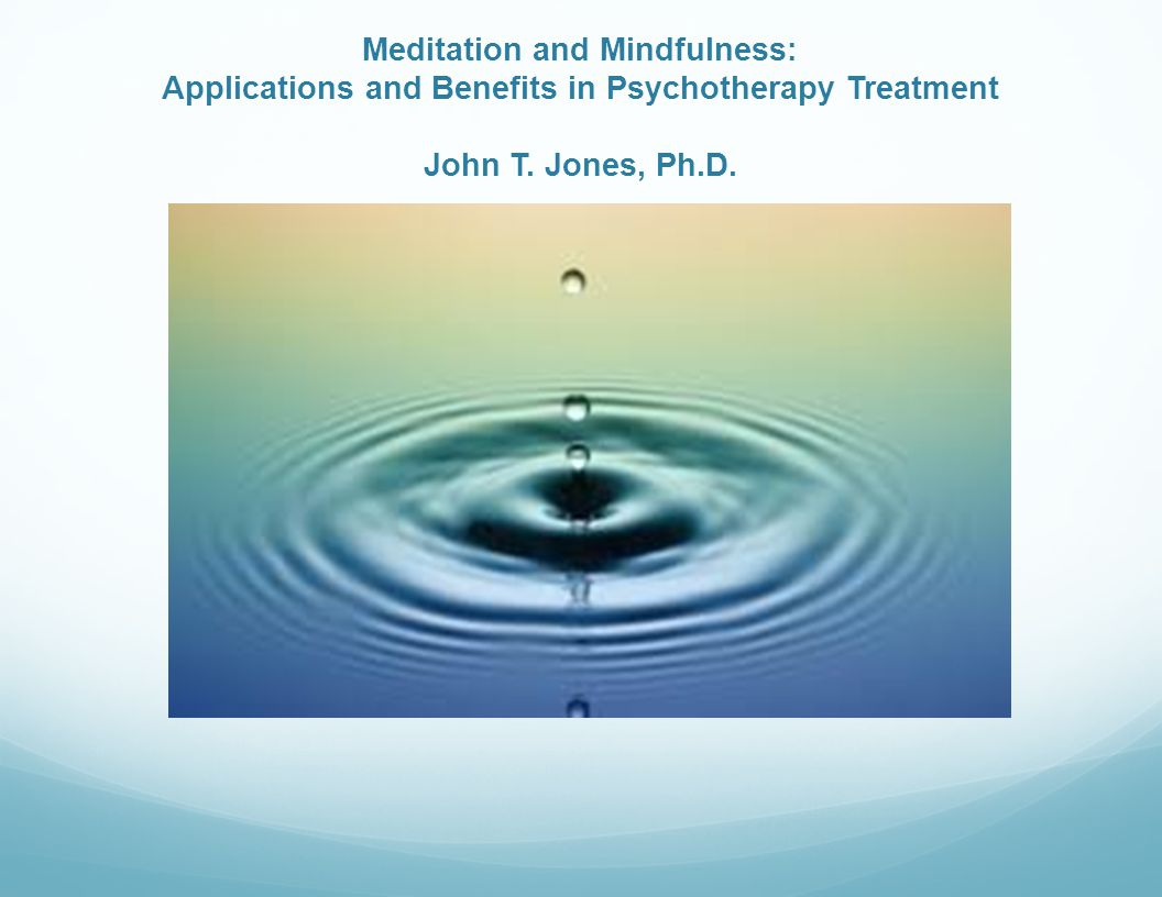 Meditation and Mindfulness: Applications and Benefits in Psychotherapy Treatment John T.