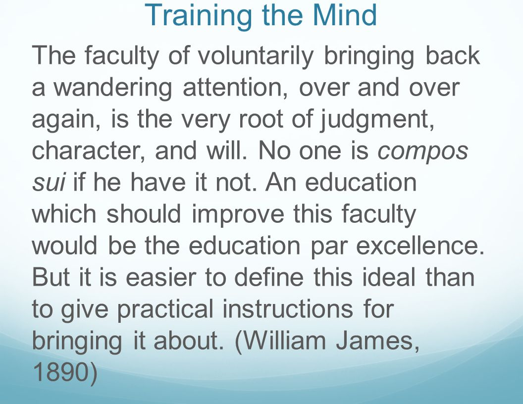 Training the Mind The faculty of voluntarily bringing back a wandering attention, over and over again, is the very root of judgment, character, and will.
