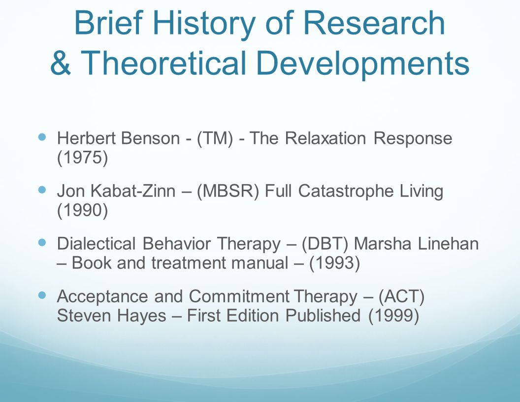 Brief History of Research & Theoretical Developments Herbert Benson - (TM) - The Relaxation Response (1975) Jon Kabat-Zinn – (MBSR) Full Catastrophe Living (1990) Dialectical Behavior Therapy – (DBT) Marsha Linehan – Book and treatment manual – (1993) Acceptance and Commitment Therapy – (ACT) Steven Hayes – First Edition Published (1999)