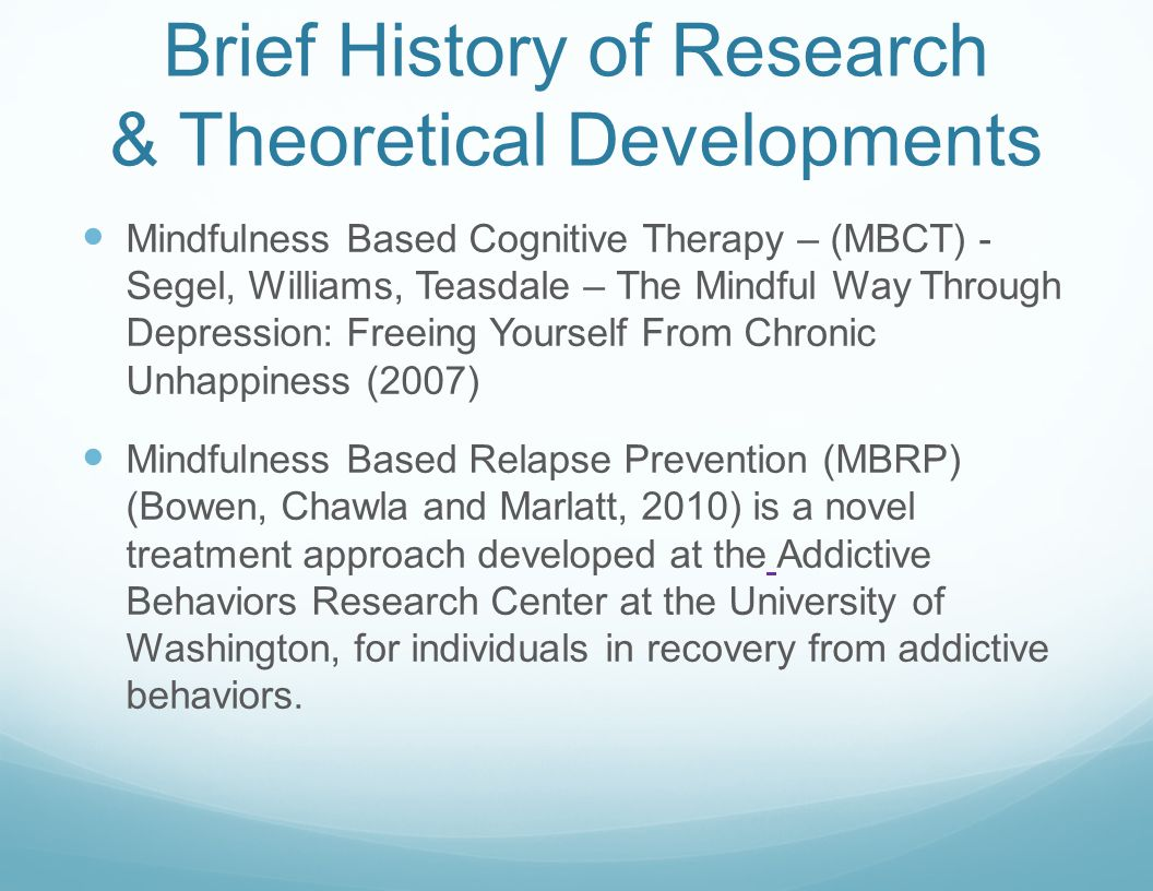 Brief History of Research & Theoretical Developments Mindfulness Based Cognitive Therapy – (MBCT) - Segel, Williams, Teasdale – The Mindful Way Through Depression: Freeing Yourself From Chronic Unhappiness (2007) Mindfulness Based Relapse Prevention (MBRP) (Bowen, Chawla and Marlatt, 2010) is a novel treatment approach developed at the Addictive Behaviors Research Center at the University of Washington, for individuals in recovery from addictive behaviors.