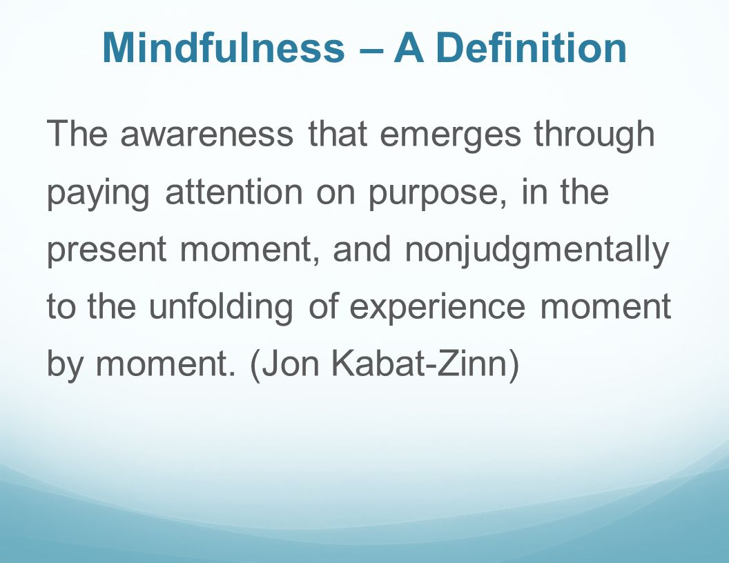 Mindfulness – A Definition The awareness that emerges through paying attention on purpose, in the present moment, and nonjudgmentally to the unfolding