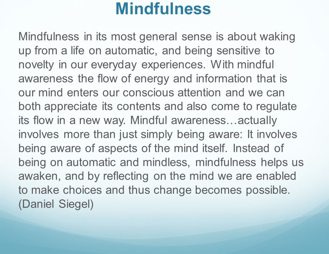Mindfulness Mindfulness in its most general sense is about waking up from a life on automatic, and being sensitive to novelty in our everyday experien