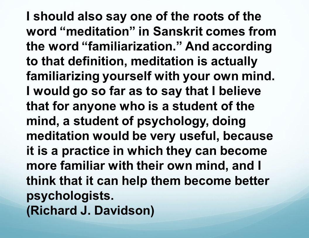 I should also say one of the roots of the word meditation in Sanskrit comes from the word familiarization. And according to that definition, meditation is actually familiarizing yourself with your own mind.