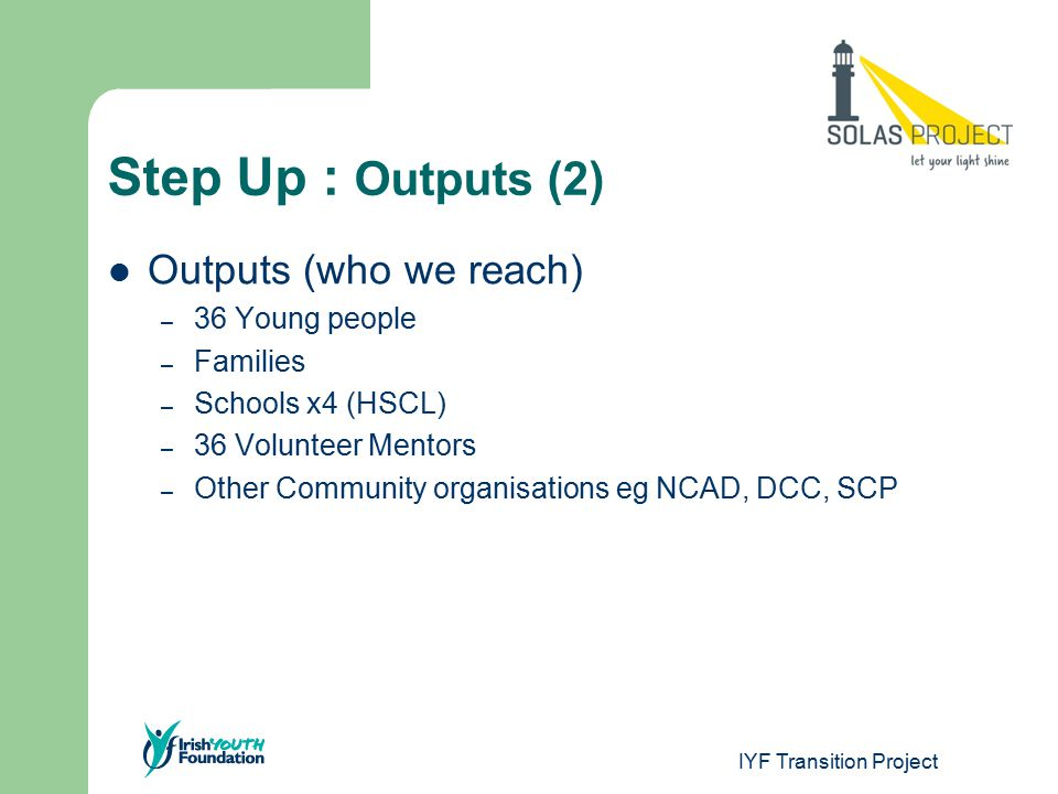 Step Up : Outcomes Outcomes (Short term – 1 academic year) – Regular attendance – Young people have positive relationship with trained & equipped mentor – Personal Development – Social Development – Mentor trained & equipped – Good relationship built with a)families; b)schools; c)community – Effective system in place for planning, delivery and development of programme.